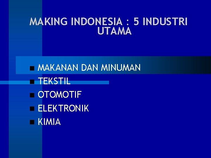 MAKING INDONESIA : 5 INDUSTRI UTAMA MAKANAN DAN MINUMAN TEKSTIL OTOMOTIF ELEKTRONIK KIMIA