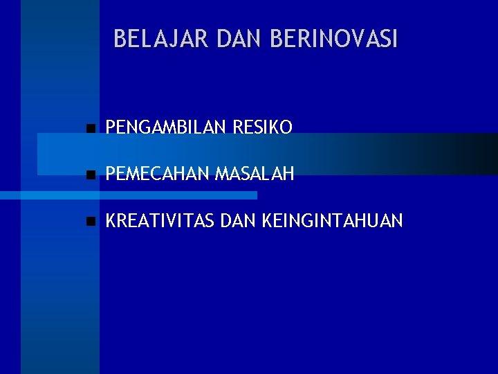 BELAJAR DAN BERINOVASI PENGAMBILAN RESIKO PEMECAHAN MASALAH KREATIVITAS DAN KEINGINTAHUAN