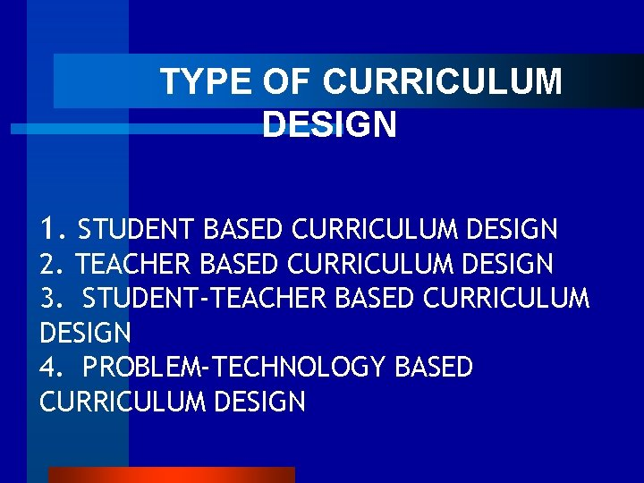 TYPE OF CURRICULUM DESIGN 1. STUDENT BASED CURRICULUM DESIGN 2. TEACHER BASED CURRICULUM
