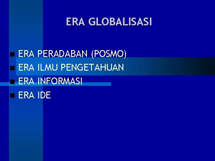 ERA GLOBALISASI ERA ERA PERADABAN (POSMO) ILMU PENGETAHUAN INFORMASI IDE