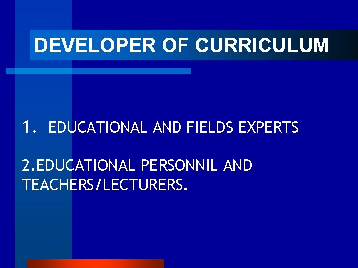 DEVELOPER OF CURRICULUM 1. EDUCATIONAL AND FIELDS EXPERTS 2. EDUCATIONAL PERSONNIL AND TEACHERS/LECTURERS.