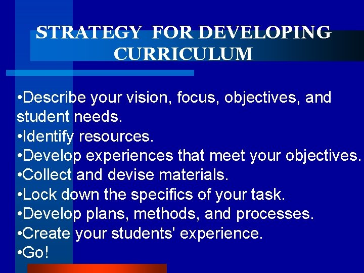 STRATEGY FOR DEVELOPING CURRICULUM • Describe your vision, focus, objectives, and student needs. •