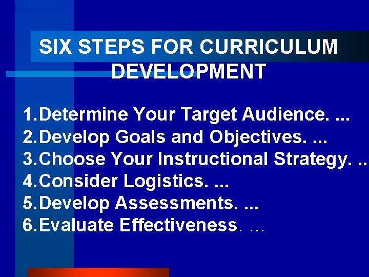 SIX STEPS FOR CURRICULUM DEVELOPMENT 1. Determine Your Target Audience. . 2. Develop Goals