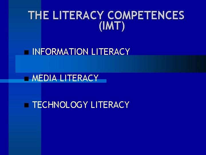 THE LITERACY COMPETENCES (IMT) INFORMATION LITERACY MEDIA LITERACY TECHNOLOGY LITERACY