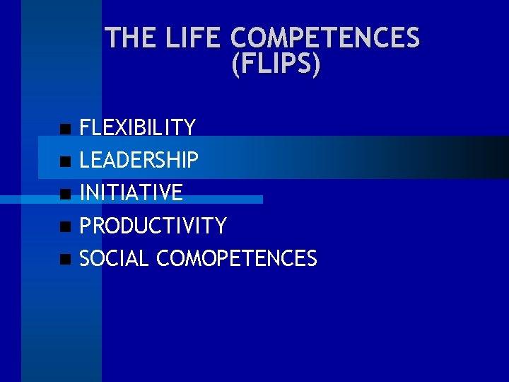 THE LIFE COMPETENCES (FLIPS) FLEXIBILITY LEADERSHIP INITIATIVE PRODUCTIVITY SOCIAL COMOPETENCES