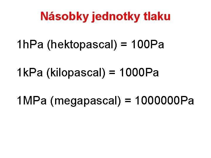 Násobky jednotky tlaku 1 h. Pa (hektopascal) = 100 Pa 1 k. Pa (kilopascal)