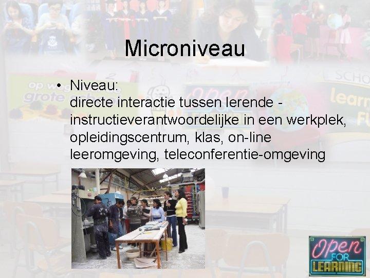 Microniveau • Niveau: directe interactie tussen lerende - instructieverantwoordelijke in een werkplek, opleidingscentrum, klas,