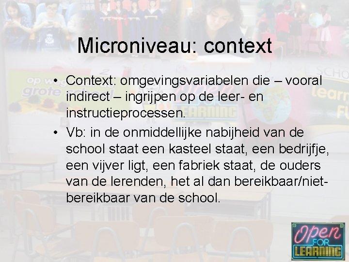 Microniveau: context • Context: omgevingsvariabelen die – vooral indirect – ingrijpen op de leer-