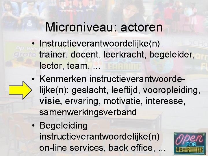 Microniveau: actoren • Instructieverantwoordelijke(n) trainer, docent, leerkracht, begeleider, lector, team, . . . •