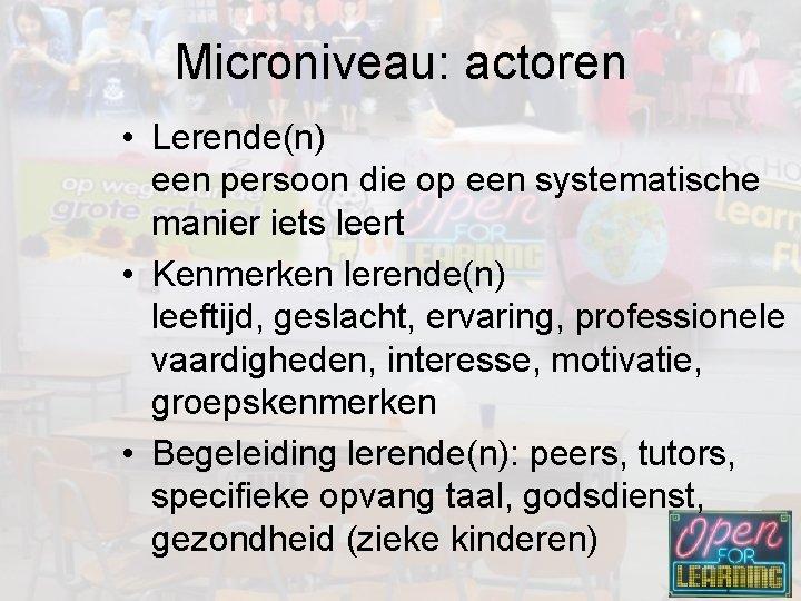Microniveau: actoren • Lerende(n) een persoon die op een systematische manier iets leert •