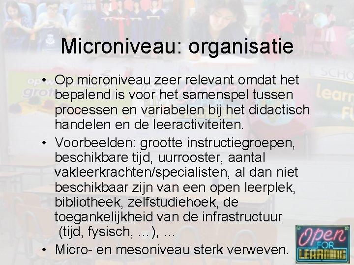 Microniveau: organisatie • Op microniveau zeer relevant omdat het bepalend is voor het samenspel