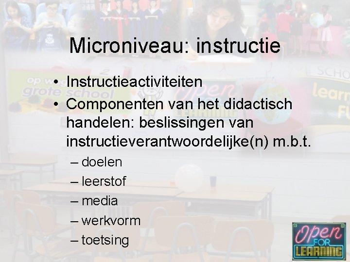 Microniveau: instructie • Instructieactiviteiten • Componenten van het didactisch handelen: beslissingen van instructieverantwoordelijke(n) m.