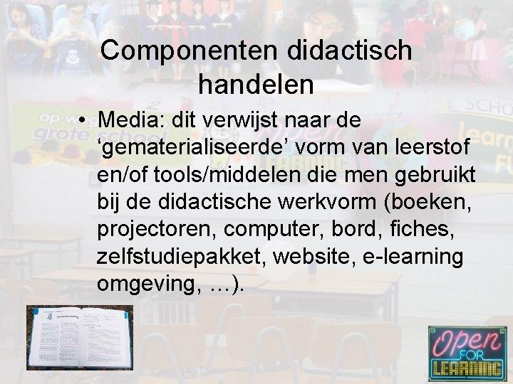 Componenten didactisch handelen • Media: dit verwijst naar de 'gematerialiseerde' vorm van leerstof en/of