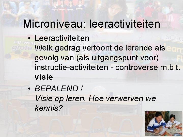 Microniveau: leeractiviteiten • Leeractiviteiten Welk gedrag vertoont de lerende als gevolg van (als uitgangspunt