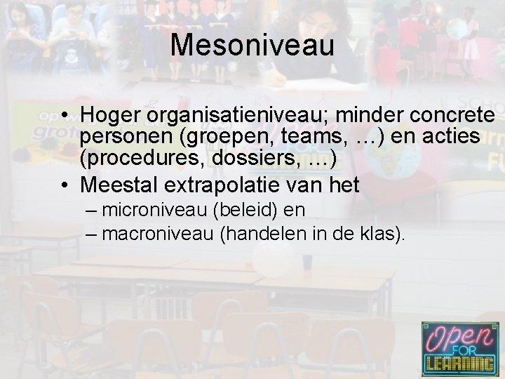 Mesoniveau • Hoger organisatieniveau; minder concrete personen (groepen, teams, …) en acties (procedures, dossiers,