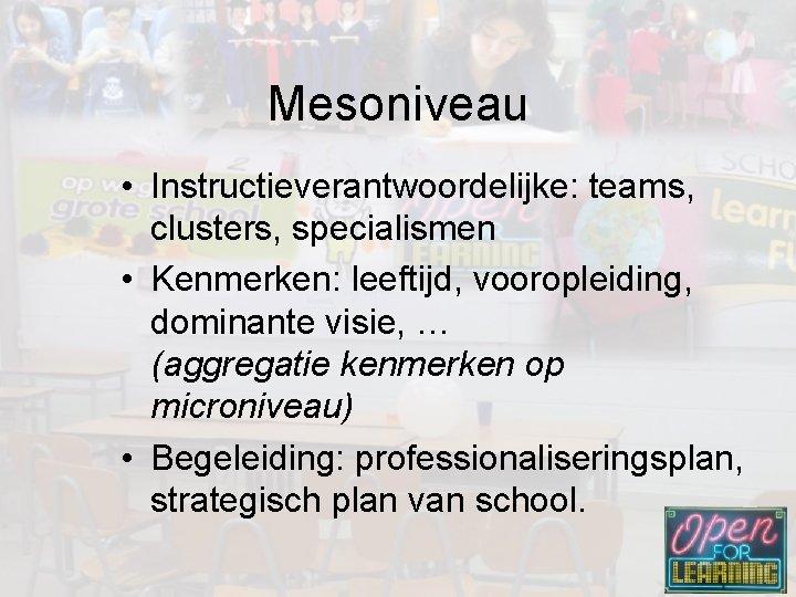 Mesoniveau • Instructieverantwoordelijke: teams, clusters, specialismen • Kenmerken: leeftijd, vooropleiding, dominante visie, … (aggregatie