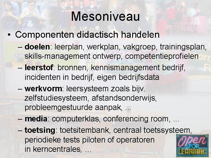 Mesoniveau • Componenten didactisch handelen – doelen: leerplan, werkplan, vakgroep, trainingsplan, skills-management ontwerp, competentieprofielen