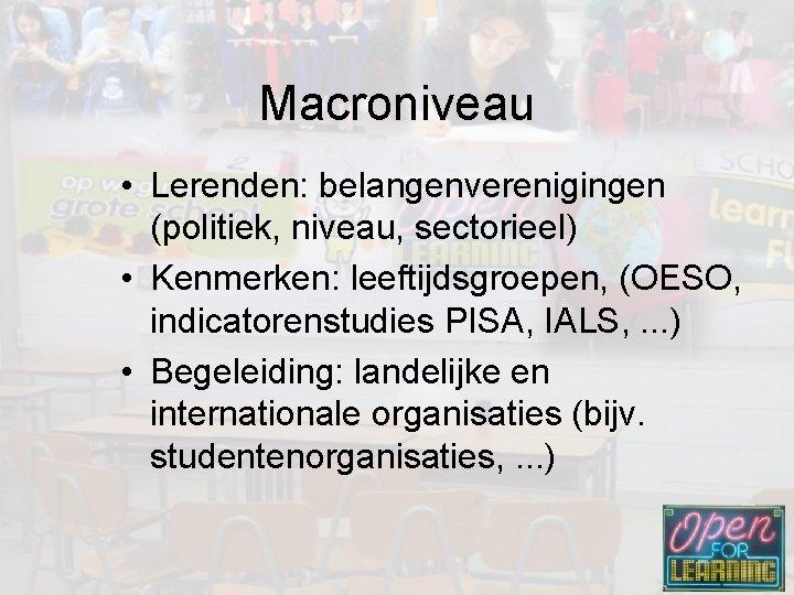 Macroniveau • Lerenden: belangenverenigingen (politiek, niveau, sectorieel) • Kenmerken: leeftijdsgroepen, (OESO, indicatorenstudies PISA, IALS,