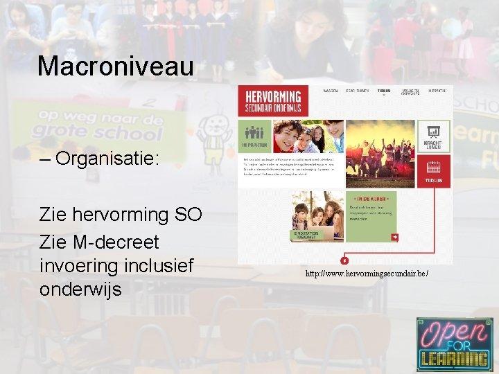 Macroniveau – Organisatie: Zie hervorming SO Zie M-decreet invoering inclusief onderwijs http: //www. hervormingsecundair.