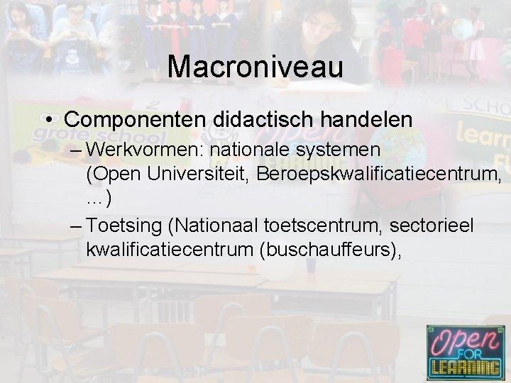 Macroniveau • Componenten didactisch handelen – Werkvormen: nationale systemen (Open Universiteit, Beroepskwalificatiecentrum, …) –