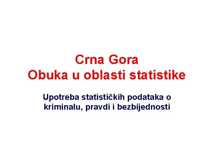 Crna Gora Obuka u oblasti statistike Upotreba statističkih podataka o kriminalu, pravdi i bezbijednosti