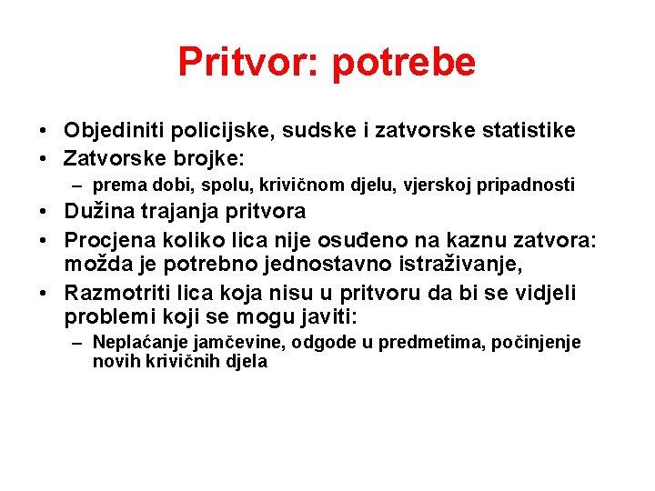 Pritvor: potrebe • Objediniti policijske, sudske i zatvorske statistike • Zatvorske brojke: – prema