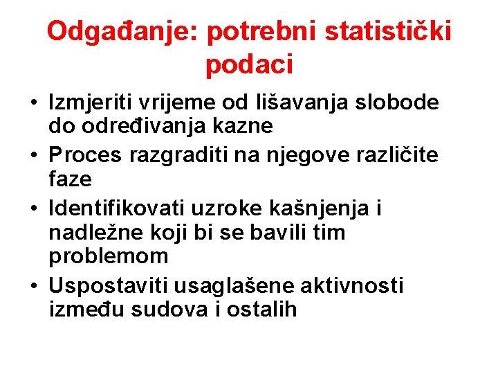 Odgađanje: potrebni statistički podaci • Izmjeriti vrijeme od lišavanja slobode do određivanja kazne •
