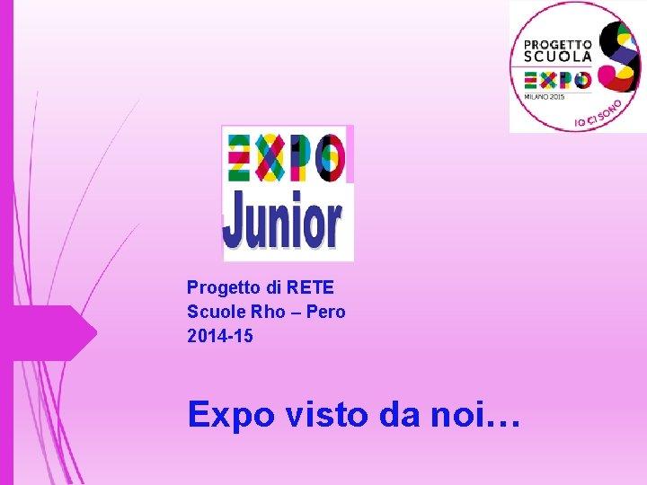 Progetto di RETE Scuole Rho – Pero 2014 -15 Expo visto da noi…