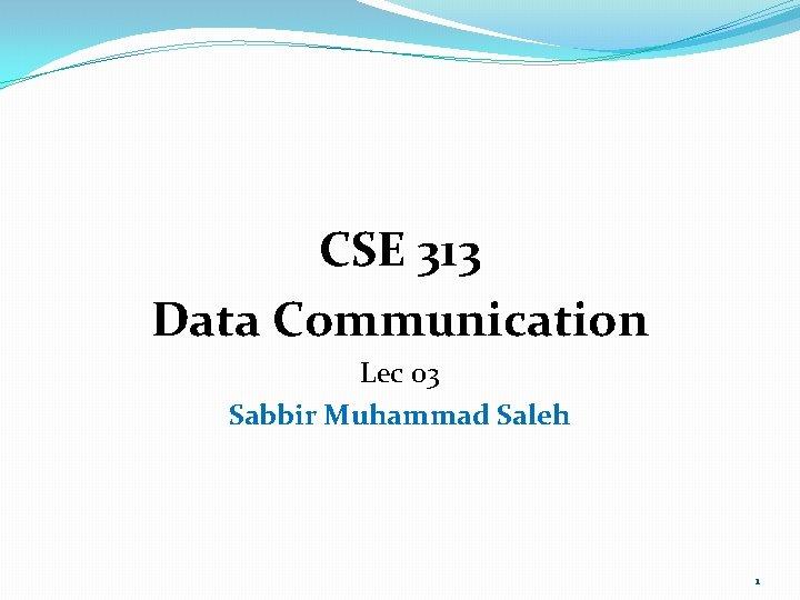 CSE 313 Data Communication Lec 03 Sabbir Muhammad Saleh 1