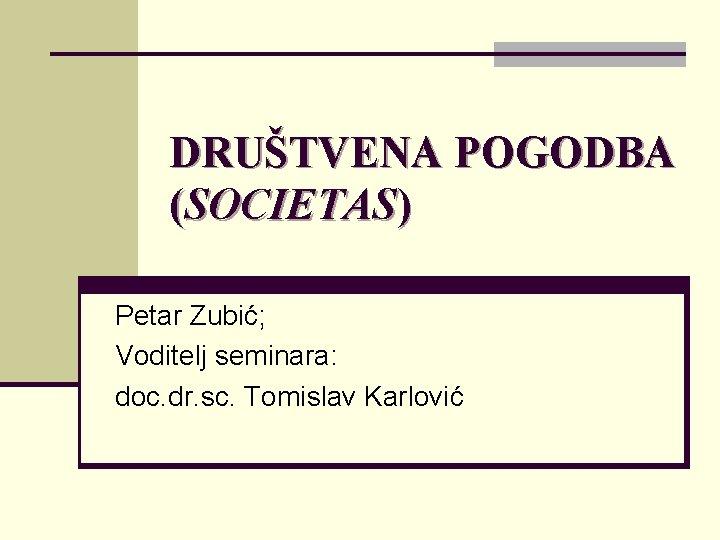 DRUŠTVENA POGODBA (SOCIETAS) Petar Zubić; Voditelj seminara: doc. dr. sc. Tomislav Karlović