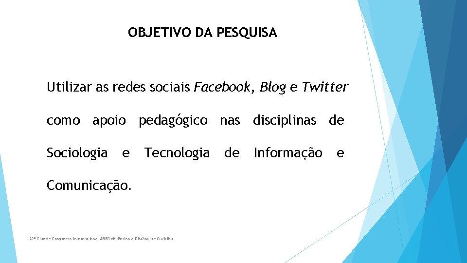 OBJETIVO DA PESQUISA Utilizar as redes sociais Facebook, Blog e Twitter como apoio pedagógico