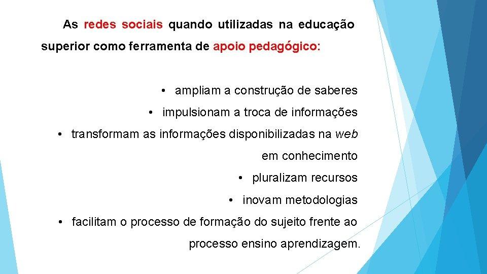 As redes sociais quando utilizadas na educação superior como ferramenta de apoio pedagógico: •