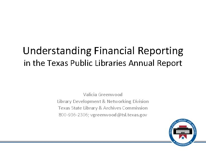 Understanding Financial Reporting in the Texas Public Libraries Annual Report Valicia Greenwood Library Development