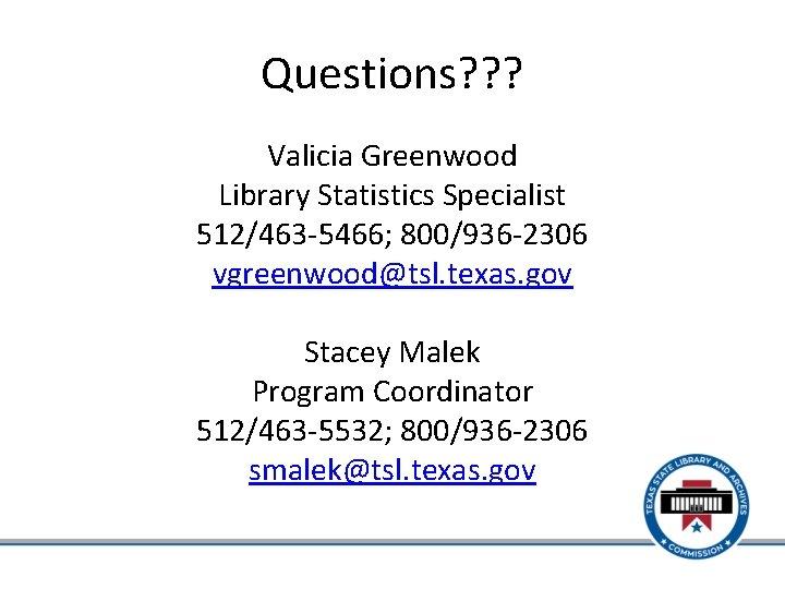 Questions? ? ? Valicia Greenwood Library Statistics Specialist 512/463 -5466; 800/936 -2306 vgreenwood@tsl. texas.