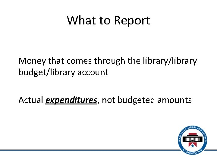 What to Report Money that comes through the library/library budget/library account Actual expenditures, not