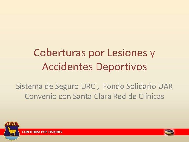 Coberturas por Lesiones y Accidentes Deportivos Sistema de Seguro URC , Fondo Solidario UAR