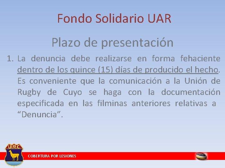 Fondo Solidario UAR Plazo de presentación 1. La denuncia debe realizarse en forma fehaciente