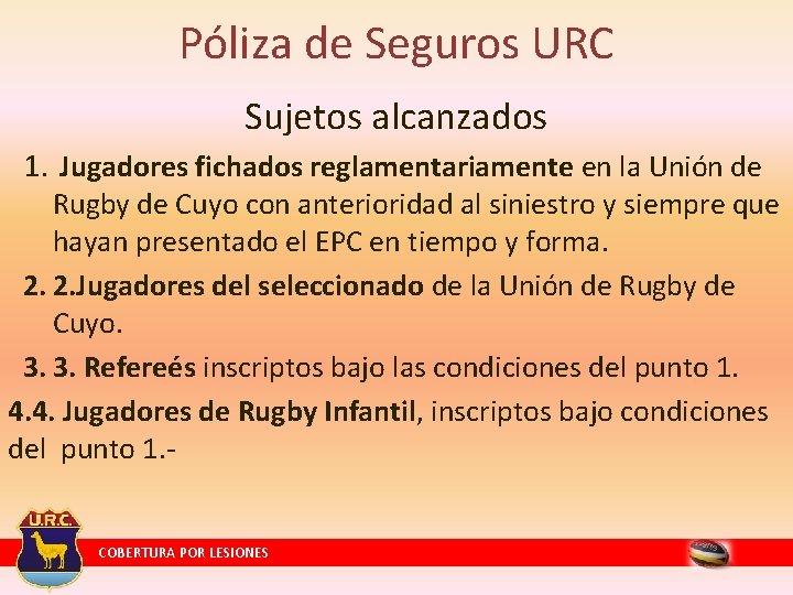 Póliza de Seguros URC Sujetos alcanzados 1. Jugadores fichados reglamentariamente en la Unión de