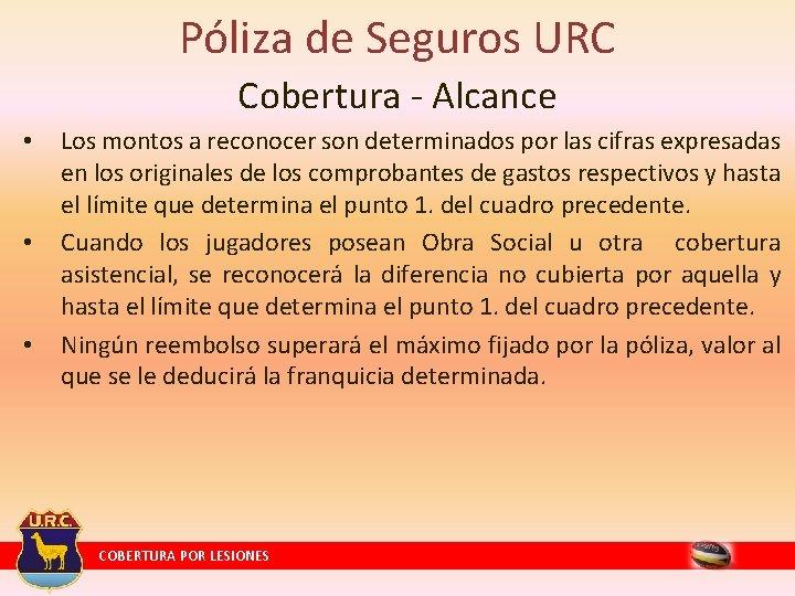 Póliza de Seguros URC Cobertura - Alcance • • • Los montos a reconocer