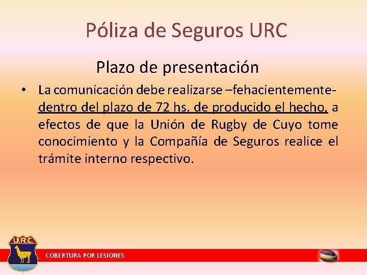 Póliza de Seguros URC Plazo de presentación • La comunicación debe realizarse –fehacientementedentro del