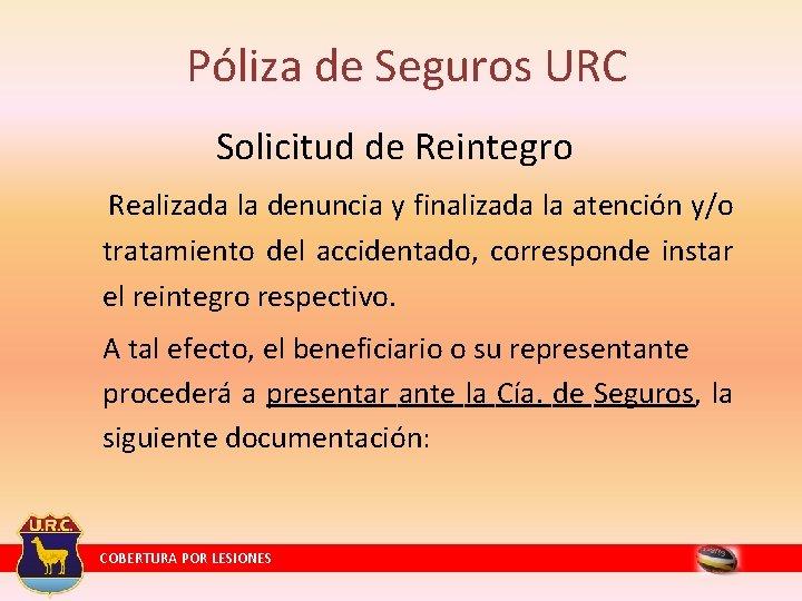 Póliza de Seguros URC Solicitud de Reintegro Realizada la denuncia y finalizada la atención