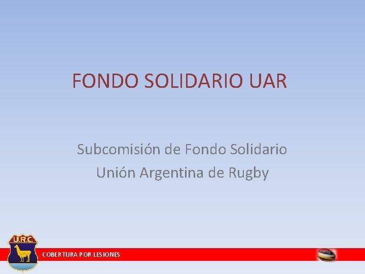 FONDO SOLIDARIO UAR Subcomisión de Fondo Solidario Unión Argentina de Rugby COBERTURA POR LESIONES