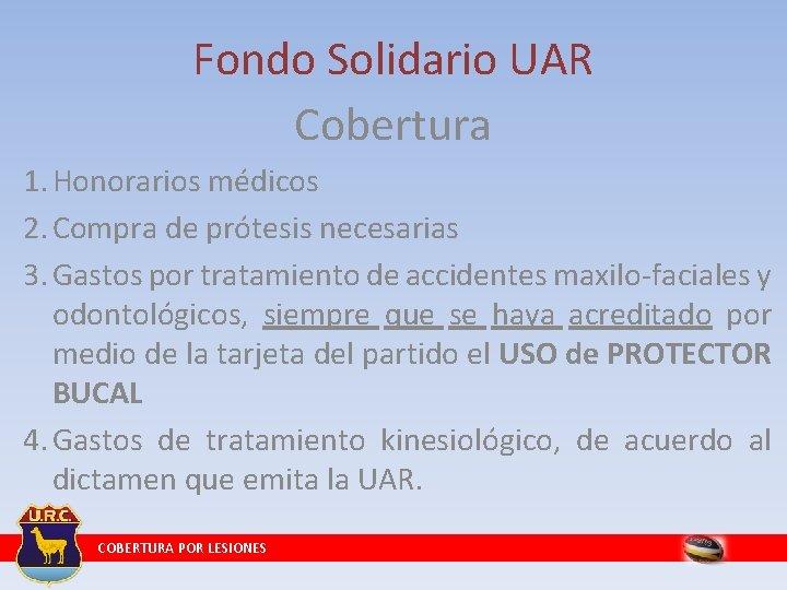 Fondo Solidario UAR Cobertura 1. Honorarios médicos 2. Compra de prótesis necesarias 3. Gastos