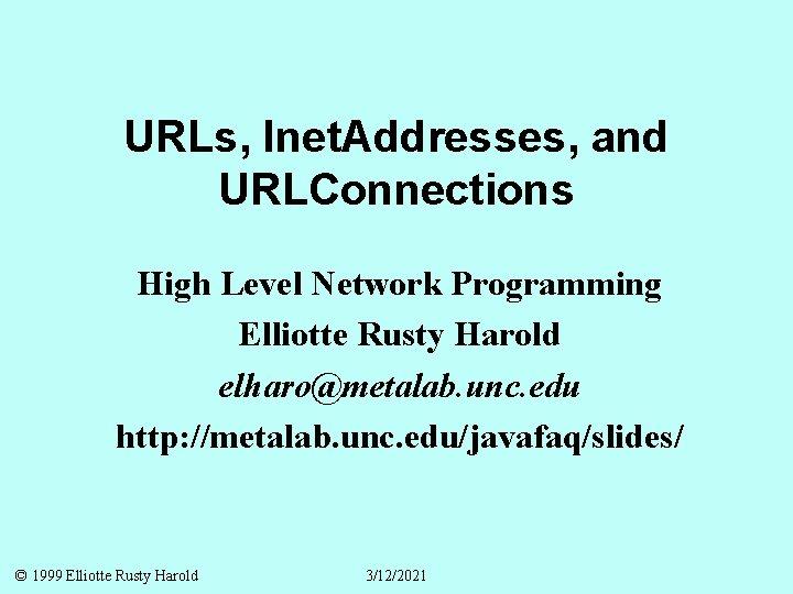 URLs, Inet. Addresses, and URLConnections High Level Network Programming Elliotte Rusty Harold elharo@metalab. unc.