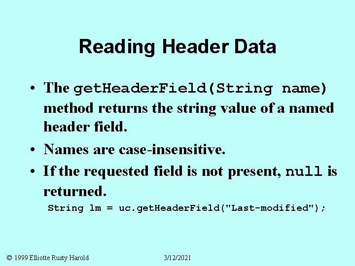 Reading Header Data • The get. Header. Field(String name) method returns the string value