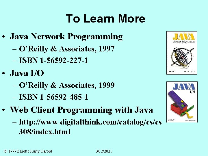 To Learn More • Java Network Programming – O'Reilly & Associates, 1997 – ISBN