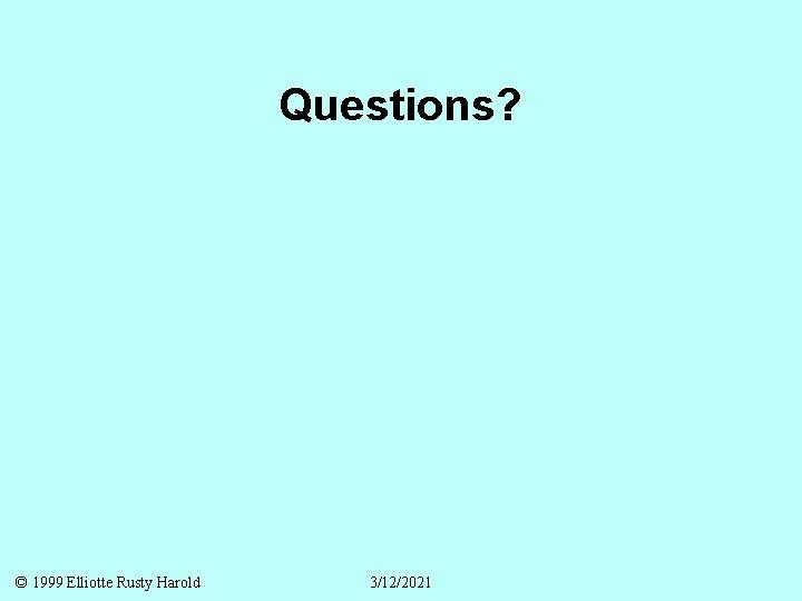 Questions? © 1999 Elliotte Rusty Harold 3/12/2021