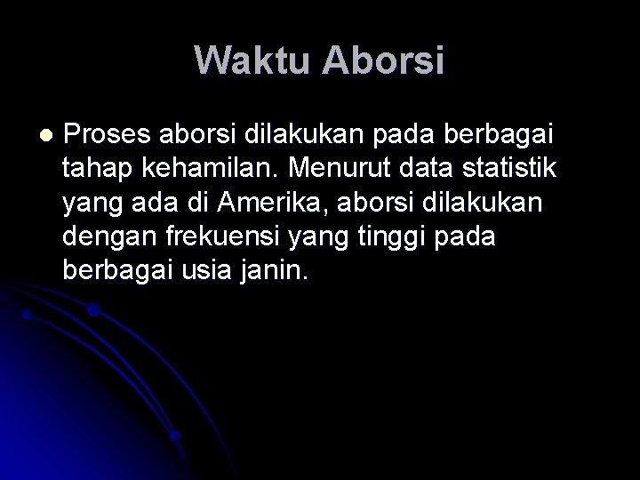 Waktu Aborsi l Proses aborsi dilakukan pada berbagai tahap kehamilan. Menurut data statistik yang