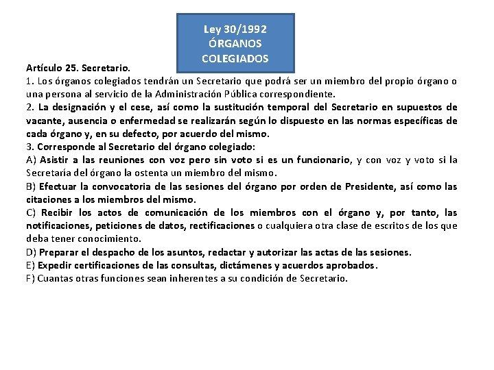 Ley 30/1992 ÓRGANOS COLEGIADOS Artículo 25. Secretario. 1. Los órganos colegiados tendrán un Secretario