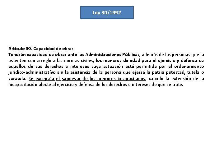 Ley 30/1992 Artículo 30. Capacidad de obrar. Tendrán capacidad de obrar ante las Administraciones